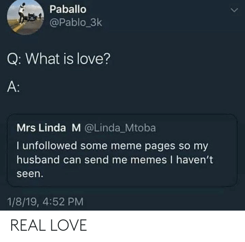 What Is Love: Paballo  @Pablo_3k  Q: What is love?  A:  Mrs Linda M @Linda Mtoba  I unfollowed some meme pages so my  husband can send me memes I haven't  seen  1/8/19, 4:52 PM REAL LOVE