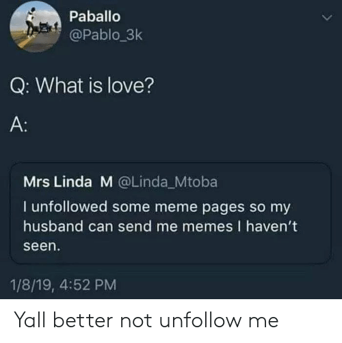 Love, Meme, and Memes: Paballo  @Pablo.3k  Q: What is love?  A:  Mrs Linda M @Linda Mtoba  I unfollowed some meme pages so my  husband can send me memes I haven't  seen  1/8/19, 4:52 PM Yall better not unfollow me