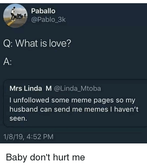 What Is Love: Paballo  @Pablo_3k  Q: What is love?  Mrs Linda M @Linda Mtoba  I unfollowed some meme pages so my  husband can send me memes I havent  seen  1/8/19, 4:52 PM Baby don't hurt me
