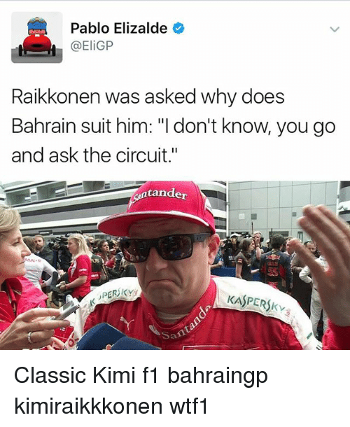 "kimi: Pablo Elizalde  @Eli GP  Raikkonen was asked why does  Bahrain suit him: ""I don't know, you go  and ask the circuit.""  Antander  KASPERSKva Classic Kimi f1 bahraingp kimiraikkkonen wtf1"