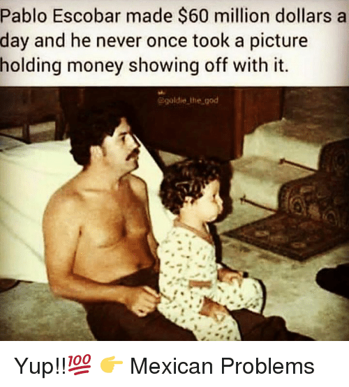 Mexican Problems: Pablo Escobar made $60 million dollars a  day and he never once took a picture  holding money showing off with it.  Bgoldie lhe god Yup!!💯  👉 Mexican Problems