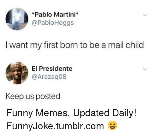 Funny, Memes, and Tumblr: *Pablo Martini*  @PabloHoggs  I want my first born to be a mail child  El Presidente  @Arazaq08  Keep us posted Funny Memes. Updated Daily! ⇢ FunnyJoke.tumblr.com 😀