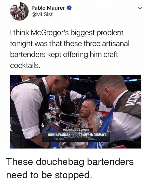 Kepted: Pablo Maurer  @MLSist  I think McGregor's biggest problem  tonight was that these three artisanal  bartenders kept offering him craft  cocktails  MCGREG0  ER  JOHN KAVANAGH  TRAINER  TOMMY MCCORMACK  CUTMAN These douchebag bartenders need to be stopped.