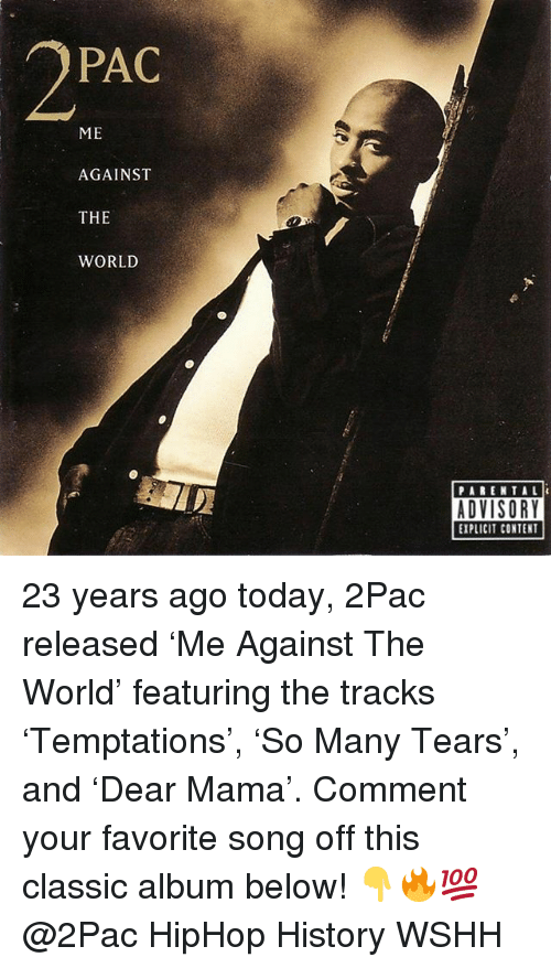 pac: PAC  ME  AGAINST  THE  WORLD  PARENTAL  EXPLICIT CONTENT 23 years ago today, 2Pac released 'Me Against The World' featuring the tracks 'Temptations', 'So Many Tears', and 'Dear Mama'. Comment your favorite song off this classic album below! 👇🔥💯 @2Pac HipHop History WSHH