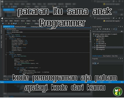 "enabler: paceren Sema (anak  aplikasi toko distro M  Stud  Quick Launch (Ctrl+Q)  A FILE  EDIT  VIEW  PROJECT  BUILD  DEBUG  TEAM  TO  muhammad rizki nugraha  Start  Debug  frmJenis.vb x frmJenis.vb [Design]  Solution Explorer  frmbarang.vb (frmJenis Events  Loa  Imports System.Data  Search Solution  Explorer (Ctrl+)  System.Data.OleDb  Imports  Solution aplikasi toko distro (1 project0  Public Class frmJenis  W plik  toko distr  As Boolean  My Project  Resources  btntambah. Enabled True  Y App.config  btnkoreksi.Enabled  True  bt  bled  False  VB DistroMDLvb  btnkeluar. Text Batal  D frmbarang.vb  add  False  txtkode. bled  True  txtkode. Clear()  frmlogin.vb  txtjenis Clear  El Private Sub lihato  Solution Explorer Team Explorer Class View  Dim dt As New DataTable  Properties  query  select  from tblJenis""  clear(  List View1.It  adp New OleDbDataAdapter (query  cnn)  adp. Fill(dt)  dt.Rows.co  As Intege  0 Ta  With Listview1  Item  Add (dt.Rows (i)(e))  Items (Listview1.Items. Count  1). SubItems  With  Add(dt.Rows (i)(1))  kode pemrogramaan ala paham  00%  Error List  Ready  Ln 3  Col 9  Ch 9  NS  dpalagi kode dari kemu"