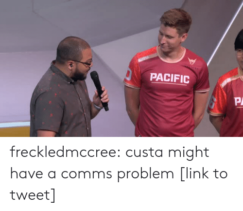 Mulan: PACIFIC  PA freckledmccree:  custa might have a comms problem [link to tweet]