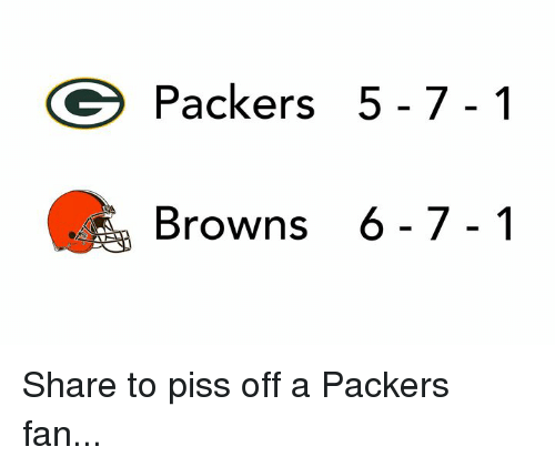 Nfl, Browns, and Packers: Packers 5-7-1  Browns 6-7-1 Share to piss off a Packers fan...