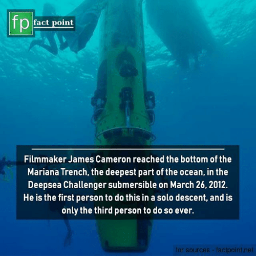 Mariana: Pact point  Filmmaker James Cameron reached the bottom of the  Mariana Trench, the deepest part of the ocean, in the  Deepsea Challenger submersible on March 26, 2012.  He is the first person to do this in a solo descent, and is  only the third person to do so ever.  for sources-factpoint.net