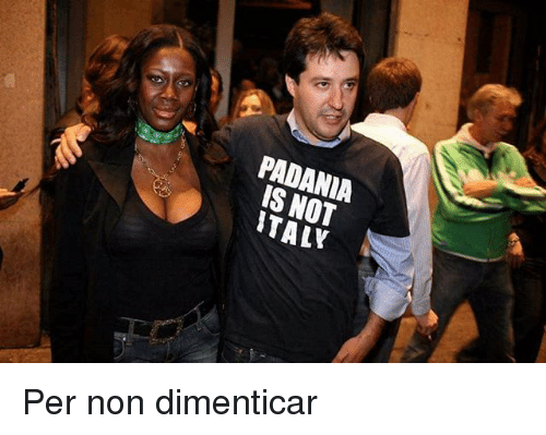 Memes, 🤖, and Not: PADANIA  IS NOT  TALY Per non dimenticar