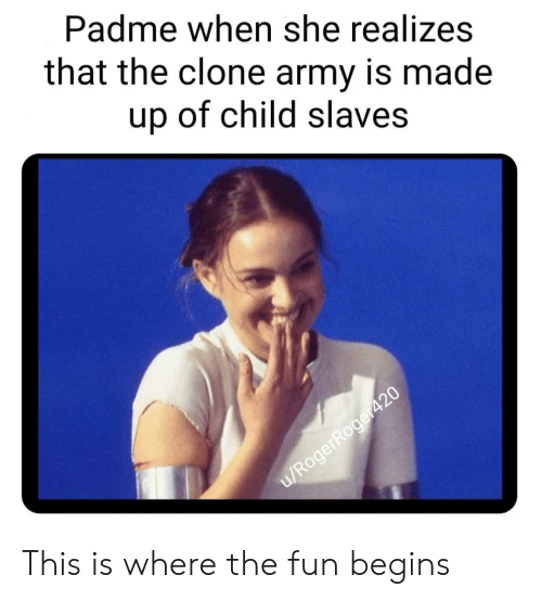 Army, Fun, and Slaves: Padme when she realizes  that the clone army is made  up of child slaves This is where the fun begins