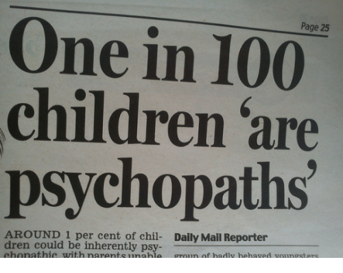 psy: Page 25  One in 100  children are  psychopaths  AROUND 1 per cent of chil- Daily Mail Reporter  dren could be inherently psy  chonathic with narentsunable groun of hadly hehaved voungsters