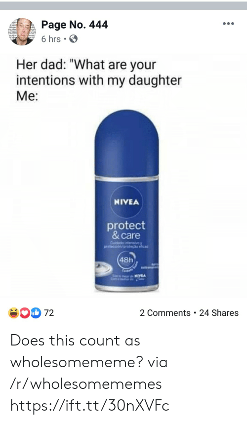 "Dad, Page, and Her: Page No. 444  Apagef  6 hrs  Her dad: ""What are your  intentions with my daughter  Me:  NIVEA  protect  & care  Cusdada ntensivoy  oretection/pot clia  48h  2 Comments . 24 Shares  72 Does this count as wholesomememe? via /r/wholesomememes https://ift.tt/30nXVFc"