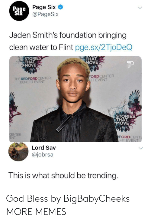 flint: Page Six  @PageSix  Page  Jaden Smith's foundation bringing  clean water to Flint pge.sx/2TjoDeQ  STORIES  THAT  MOVE  THAT  OVE  THE REDFORDCENTER  BENEFIT EVENT  ORDCENTER  IT EVENT  STORIES  THAT  MOVE  NTER  NT  FORDCE  Lord Sav  @jobrsa  This is what should be trending God Bless by BigBabyCheeks MORE MEMES