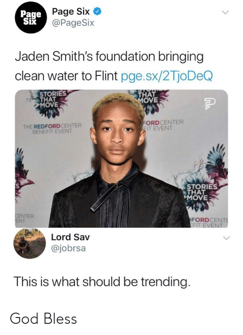 flint: Page Six  @PageSix  Page  Jaden Smith's foundation bringing  clean water to Flint pge.sx/2TjoDeQ  STORIES  THAT  MOVE  THAT  OVE  THE REDFORDCENTER  BENEFIT EVENT  ORDCENTER  IT EVENT  STORIES  THAT  MOVE  NTER  NT  FORDCE  Lord Sav  @jobrsa  This is what should be trending God Bless