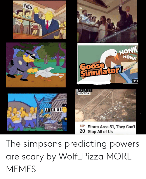 powers: PAID  HONK  HONK  Goose  Simulator!  1:1  AREA 51  HEVADA  AREA 51  SEP Storm Area 51, They Can't  20 Stop All of Us  rowerDirector  by The simpsons predicting powers are scary by Wolf_Pizza MORE MEMES