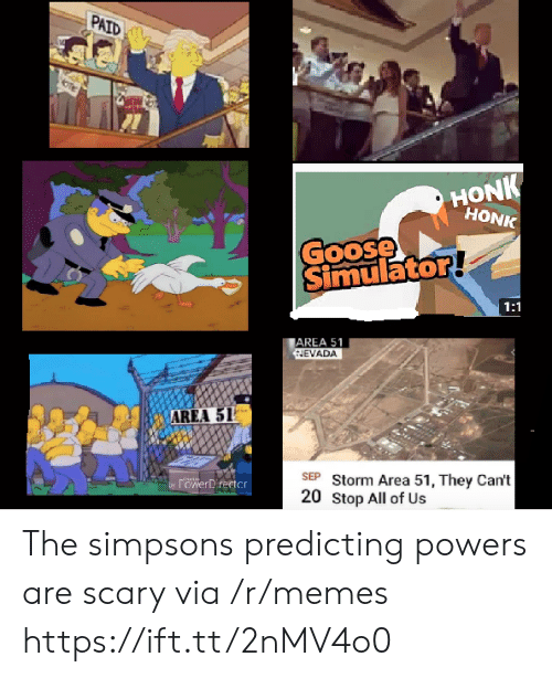 Simulator: PAID  HONK  HONK  Goose  Simulator!  1:1  AREA 51  NEVADA  AREA 51  SEP Storm Area 51, They Can't  20 Stop All of Us  by POwerDrertcr The simpsons predicting powers are scary via /r/memes https://ift.tt/2nMV4o0