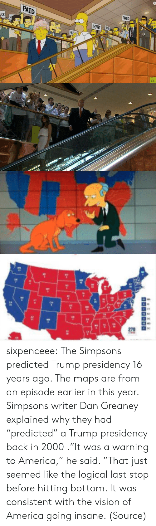 "America, News, and The Simpsons: PAID  PAID  VOTE  te   TRUC  TR  Strorger  America   270  1-  25 sixpenceee:  The Simpsons predicted Trump presidency 16 years ago. The maps are from an episode earlier in this year. Simpsons writer Dan Greaney ex­­plained why they had ""predicted"" a Trump presidency back in 2000 .""It was a warning to America,"" he said. ""That just seemed like the logical last stop before hitting bottom. It was consistent with the vision of America going insane. (Source)"