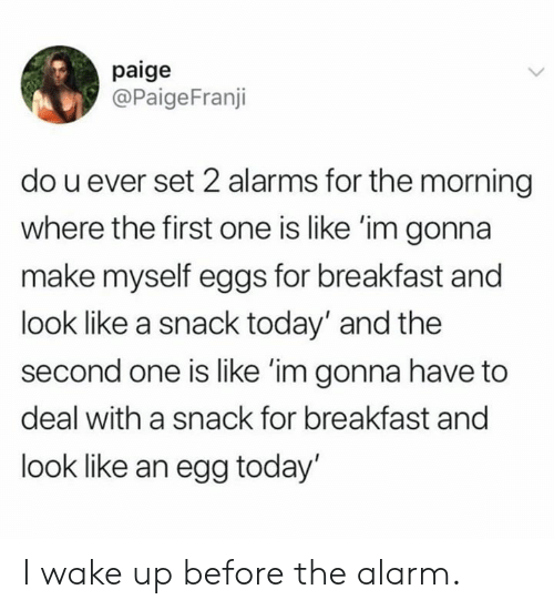 Breakfast: paige  @PaigeFranji  do u ever set 2 alarms for the morning  where the first one is like 'im gonna  make myself eggs for breakfast and  look like a snack today' and the  second one is like 'im gonna have to  deal with a snack for breakfast and  look like an egg today' I wake up before the alarm.