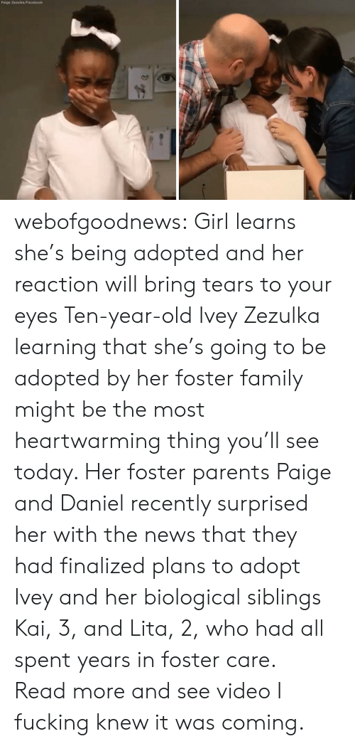 Facebook, Family, and News: Paige Zezulka/Facebook webofgoodnews:  Girl learns she's being adopted and her reaction will bring tears to your eyes Ten-year-old Ivey Zezulka learning that she's going to be adopted by her foster family might be the most heartwarming thing you'll see today. Her foster parents Paige and Daniel recently surprised her with the news that they had finalized plans to adopt Ivey and her biological siblings Kai, 3, and Lita, 2, who had all spent years in foster care.  Read more and see video   I fucking knew it was coming.