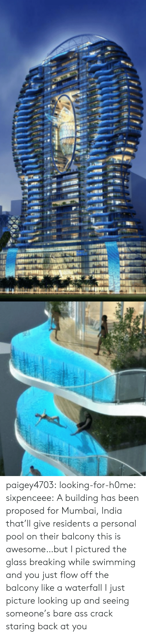 Sixpenceee: paigey4703:  looking-for-h0me:  sixpenceee: A building has been proposed for Mumbai, India that'll give residents a personal pool on their balcony this is awesome…but I pictured the glass breaking while swimming and you just flow off the balcony like a waterfall    I just picture looking up and seeing someone's bare ass crack staring back at you
