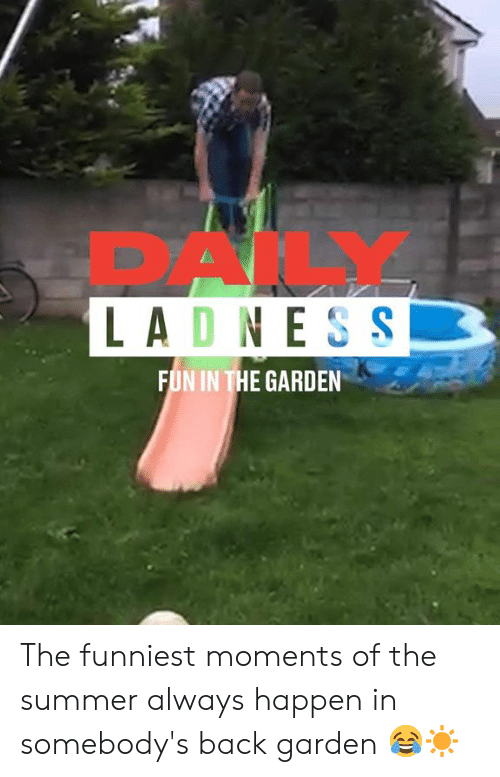 Dank, Summer, and Back: PAK  LADNES S  FUN IN THE GARDEN The funniest moments of the summer always happen in somebody's back garden 😂☀