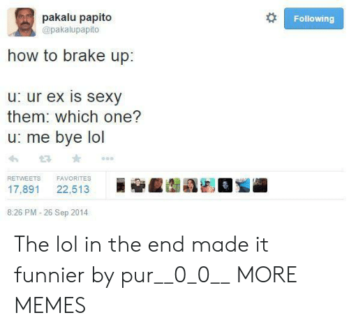 papito: pakalu papito  Following  @pakalupapito  how to brake up:  u: ur ex is sexy  them: which one?  u: me bye lol  FAVORITES  RETWEETS  22,513  17,891  8:26 PM -26 Sep 2014 The lol in the end made it funnier by pur__0_0__ MORE MEMES