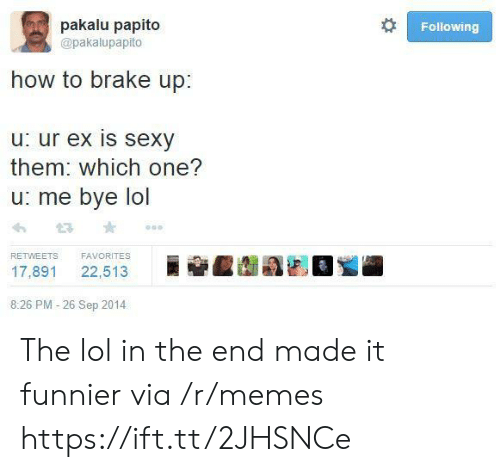 papito: pakalu papito  Following  @pakalupapito  how to brake up:  u: ur ex is sexy  them: which one?  u: me bye lol  FAVORITES  RETWEETS  22,513  17,891  8:26 PM -26 Sep 2014 The lol in the end made it funnier via /r/memes https://ift.tt/2JHSNCe