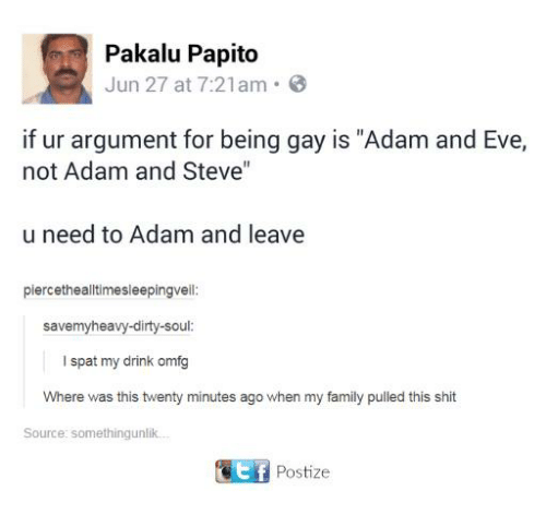 "Evees: Pakalu Papito  Jun 27 at 7:21am  if ur argument for being gay is ""Adam and Eve,  not Adam and Steve""  u need to Adam and leave  piercethealltimesleepingvell  savemyheavy-dirty-soul  I spat my drink omfg  Where was this twenty minutes ago when my family pulled this shit  Source: somethingunlik  Postize"