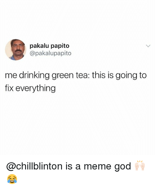 Drinking, Funny, and God: pakalu papito  @pakalupapito  me drinking green tea: this is going to  fix everything @chillblinton is a meme god 🙌🏻😂
