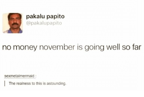 No Money November: pakalu papito  @pakalupapito  no money november is going well so far  sexmetalmermaid  The realness to this is astounding.