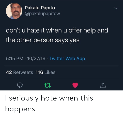 papito: Pakalu Papito  @pakalupapitow  don't u hate it when u offer help and  the other person says yes  5:15 PM 10/27/19 Twitter Web App  42 Retweets 116 Likes I seriously hate when this happens