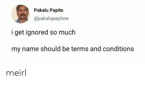 Pakalu Papito: Pakalu Papito  @pakalupapitow  i get ignored so much  my name should be terms and conditions meirl