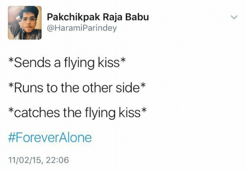 Being Alone, Memes, and Forever: Pakchik pak Raja Babu  @Harami Parin dey  Sends a flying kiss*  *Runs to the other side*  *catches the flying kiss  #Forever Alone  11/02/15, 22:06