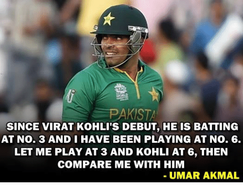 Memes, 🤖, and No.6: PAKISTA  SINCE VIRAT KOHLI'S DEBUT, HE IS BATTING  AT No. 3 AND I HAVE BEEN PLAYING AT No. 6.  LET ME PLAY AT 3 AND KoHLI AT 6, THEN  COMPARE ME WITH HIM  UMAR AKMAL