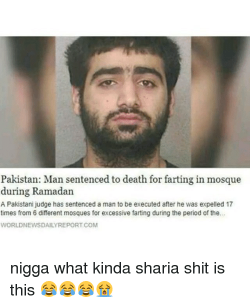 expelled: Pakistan: Man sentenced to death for farting in mosque  during Ramadan  A Pakistani judge has sentenced a man to be executed after he was expelled 17  times from 6 different mosques for excessive farting during the period of the.  WORLDNEWSDAILYREPORT.COM nigga what kinda sharia shit is this 😂😂😂😭