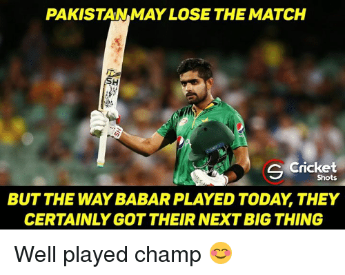 Memes, Cricket, and Pakistan: PAKISTAN MAY LOSE THE MATCH  SH  C Cricket  Shots  BUT THE WAY BABAR PLAYED TODAY THEY  CERTAINLY GOT THEIR NEXT BIG THING Well played champ 😊