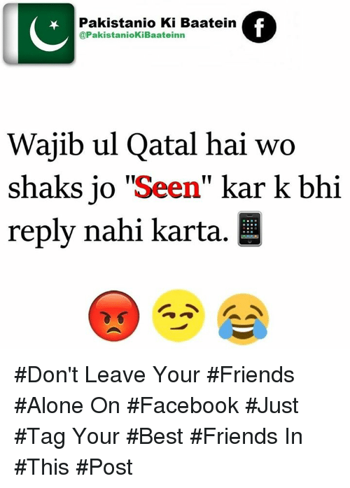 "shak: Pakistanio Ki Baatein  @PakistaniokiBaateinn  Wajib ul Qatal hai wo  shaks jo ""Seen  kar k bhi  reply nahi karta. L #Don't Leave Your #Friends #Alone On #Facebook  #Just #Tag Your #Best #Friends In #This #Post"