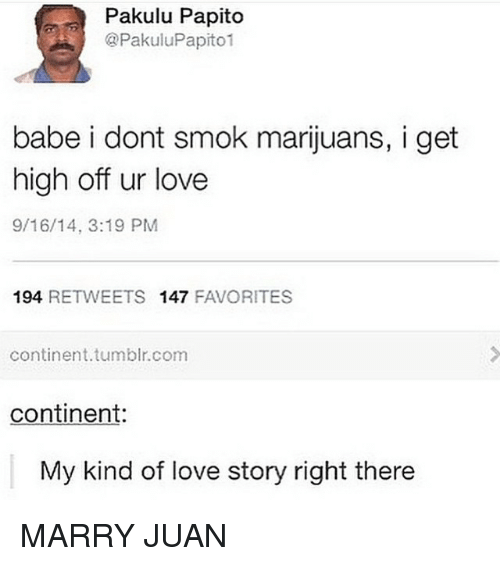 Pakulu Papito: Pakulu Papito  @Pakulu Papito1  babe i dont smok marijuans, i get  high off ur love  9/16/14, 3:19 PM  194  RETWEETS 147  FAVORITES  continent tumblr com  continent:  My kind of love story right there MARRY JUAN