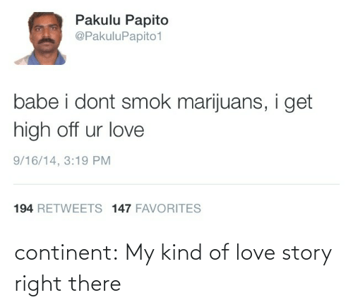 Pakulu Papito: Pakulu Papito  @PakuluPapito1  babe i dont smok marijuans, i get  high off ur love  9/16/14, 3:19 PM  194 RETWEETS 147 FAVORITES continent:  My kind of love story right there