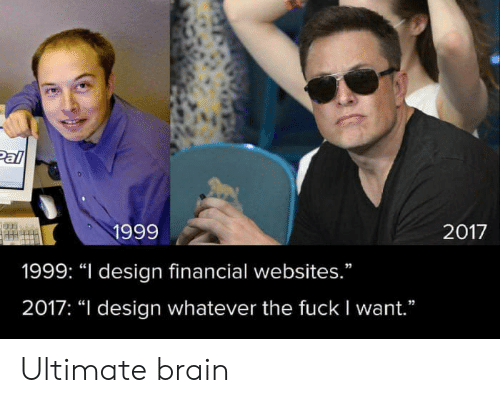 "websites: Pal  1999  2017  1999: ""I design financial websites.""  2017: ""I design whatever the fuck I want."" Ultimate brain"