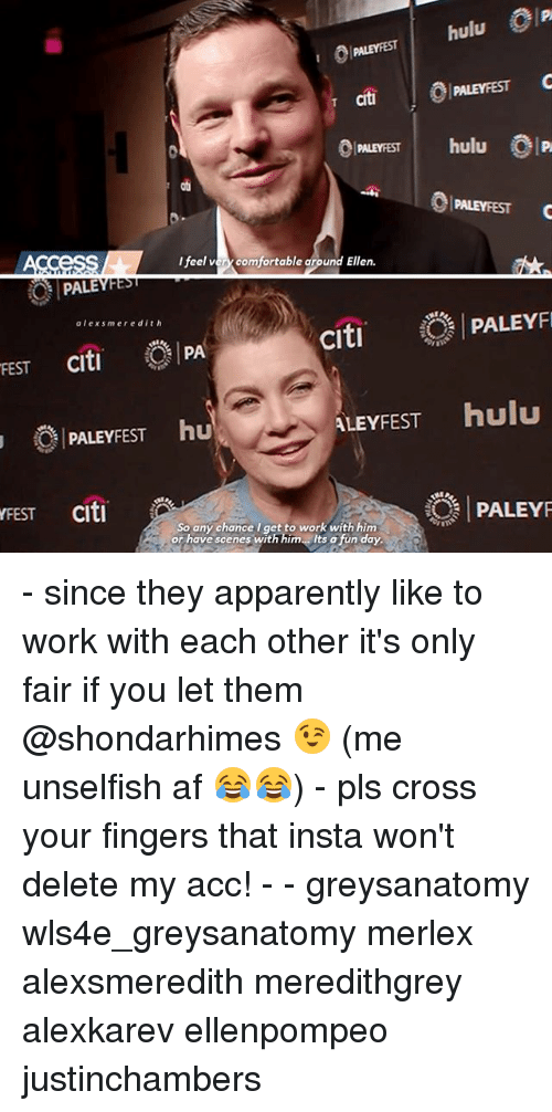 Citi: PALEPFEST hulu P  Ti MLEYFEST C  cit  PALEYFEST  PALEYFEST  ab  PALEYFESTC  frel an comfortable amound Ell  l feel very comfortable around Ellen.  PALEYFE  alexsmeredith  PALEYF  citi  FEST citi PA  PALEYFEST hu  ALEYFEST hulu  FEST citi  PALEY  So any chance l get to work with him  or have scenes with him Its o fun day - since they apparently like to work with each other it's only fair if you let them @shondarhimes 😉 (me unselfish af 😂😂) - pls cross your fingers that insta won't delete my acc! - - greysanatomy wls4e_greysanatomy merlex alexsmeredith meredithgrey alexkarev ellenpompeo justinchambers