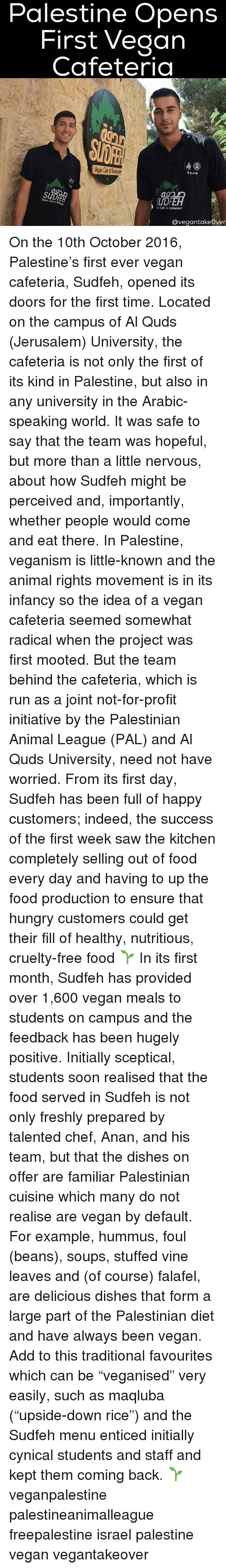 "Initialisms: Palestine Opens  First Vegan  Cafeteria  Team  Vegan Cafe 6  Cafe &lestaurant  Ovegantakeover On the 10th October 2016, Palestine's first ever vegan cafeteria, Sudfeh, opened its doors for the first time. Located on the campus of Al Quds (Jerusalem) University, the cafeteria is not only the first of its kind in Palestine, but also in any university in the Arabic-speaking world. It was safe to say that the team was hopeful, but more than a little nervous, about how Sudfeh might be perceived and, importantly, whether people would come and eat there. In Palestine, veganism is little-known and the animal rights movement is in its infancy so the idea of a vegan cafeteria seemed somewhat radical when the project was first mooted. But the team behind the cafeteria, which is run as a joint not-for-profit initiative by the Palestinian Animal League (PAL) and Al Quds University, need not have worried. From its first day, Sudfeh has been full of happy customers; indeed, the success of the first week saw the kitchen completely selling out of food every day and having to up the food production to ensure that hungry customers could get their fill of healthy, nutritious, cruelty-free food 🌱 In its first month, Sudfeh has provided over 1,600 vegan meals to students on campus and the feedback has been hugely positive. Initially sceptical, students soon realised that the food served in Sudfeh is not only freshly prepared by talented chef, Anan, and his team, but that the dishes on offer are familiar Palestinian cuisine which many do not realise are vegan by default. For example, hummus, foul (beans), soups, stuffed vine leaves and (of course) falafel, are delicious dishes that form a large part of the Palestinian diet and have always been vegan. Add to this traditional favourites which can be ""veganised"" very easily, such as maqluba (""upside-down rice"") and the Sudfeh menu enticed initially cynical students and staff and kept them coming back. 🌱 veganpalestine palestineanimalleague freepalestine israel palestine vegan vegantakeover"