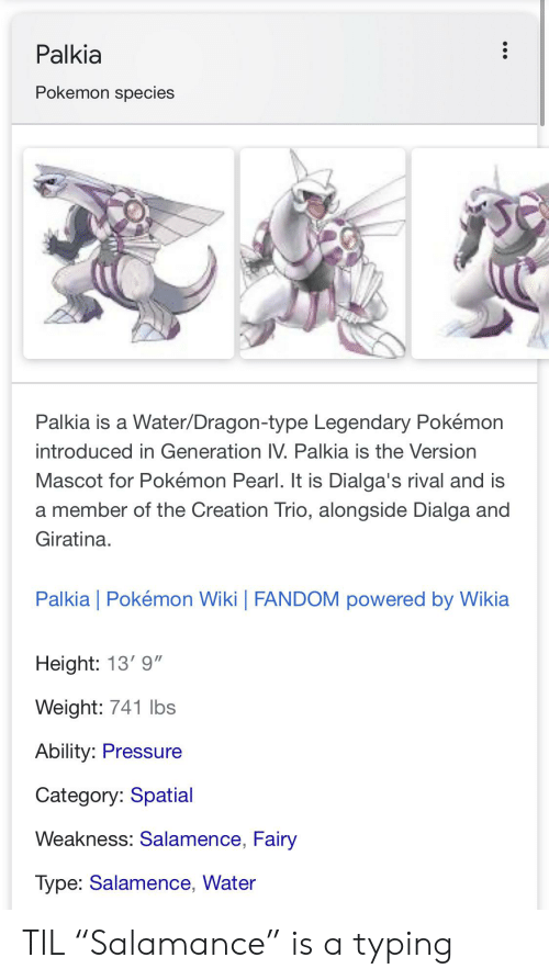 """Salamence: Palkia  Pokemon species  Palkia is a Water/Dragon-type Legendary Pokémon  introduced in Generation IV. Palkia is the Version  Mascot for Pokémon Pearl. It is Dialga's rival and is  a member of the Creation Trio, alongside Dialga and  Giratina  Palkia Pokémon Wiki   FANDOM powered by Wikia  Height: 13' 9""""  Weight: 741 lbs  Ability: Pressure  Category: Spatial  Weakness: Salamence, Fairy  Type: Salamence, Water TIL """"Salamance"""" is a typing"""
