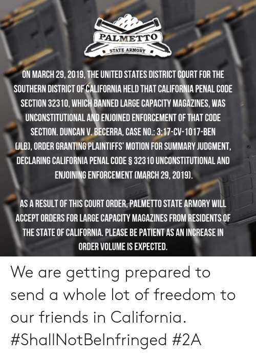 Friends, Memes, and California: PALMETTO  STATE ARMORY .  ON MARCH 29, 2019, THE UNITED STATES DISTRICT COURT FOR THE  SOUTHERN DISTRICT OF CALIFORNIA HELD THAT CALIFORNIA PENAL CODE  SECTION 32310, WHICH BANNED LARGE CAPACITY MAGAZINES, WAS  UNCONSTITUTIONAL AND ENJOINED ENFORCEMENT OF THAT CODE  SECTION. DUNCAN V.BECERRA, CASE NO.: 3:17-CV-1017-BEN  ULB), ORDER GRANTING PLAINTIFFS' MOTION FOR SUMMARY JUDGMENT  DECLARING CALIFORNIA PENAL CODE § 32310 UNCONSTITUTIONAL AND  ENJOINING ENFORCEMENT (MARCH 29, 20191.  AS A RESULT OF THIS COURT ORDER, PALMETTO STATE ARMORY WILL  ACCEPT ORDERS FOR LARGE CAPACITY MAGAZINES FROM RESIDENTS OF  THE STATE OF CALIFORNIA. PLEASE BE PATIENT AS AN INCREASE IN  ORDER VOLUME IS EXPECTED. We are getting prepared to send a whole lot of freedom to our friends in California. #ShallNotBeInfringed #2A