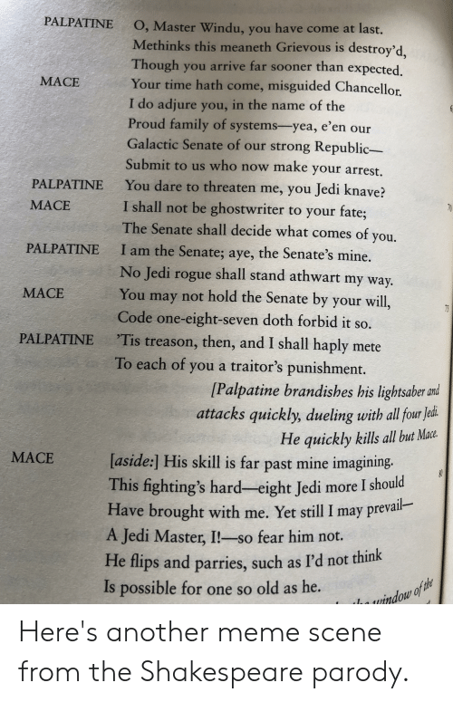 fightings: PALPATINE  O, Master Windu, you have come at last.  Methinks this meaneth Grievous is destroy'd,  Though you arrive far sooner than expected.  Your time hath come, misguided Chancellor  MACE  I do adjure you, in the name of the  Proud family of systems-yea, e'en our  Galactic Senate of our strong Republic-  Submit to us who now make your arrest.  You dare to threaten me, you Jedi knave?  PALPATINE  I shall not be ghostwriter to your fate;  The Senate shall decide what comes of you.  МАСЕ  PALPATINE  I am the Senate; aye, the Senate's mine.  No Jedi rogue shall stand athwart my way.  You may not hold the Senate by your will,  МАСЕ  75  Code one-eight-seven doth forbid it so.  Tis treason, then, and I shall haply mete  PALPATINE  To each of you a traitor's punishment.  [Palpatine brandishes his lightsaber and  attacks quickly, dueling with all four Jed  He quickly kills all but Mace.  МАСЕ  [aside:] His skill is far past mine imagining.  This fighting's hard-eight Jedi more I should  Have brought with me. Yet still I may prevail-  A Jedi Master, I!-so fear him not.  He flips and parries, such as I'd not think  possible for one so old as he.  Is  window of the  70 Here's another meme scene from the Shakespeare parody.
