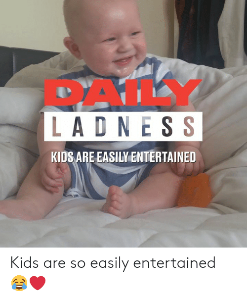 Dank, Kids, and 🤖: PALY  LADNESS  KIDS ARE EASILY ENTERTAINED Kids are so easily entertained 😂❤️