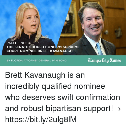 supreme-court-nominee: PAM BONDI  THE SENATE SHOULD CONFIRM SUPREME  COURT NOMINEE BRETT KAVANAUGH  Campa Bay Times  BY FLORIDA ATTORNEY GENERAL PAM BONDI Brett Kavanaugh is an incredibly qualified nominee who deserves swift confirmation and robust bipartisan support!→ https://bit.ly/2ulg8lM