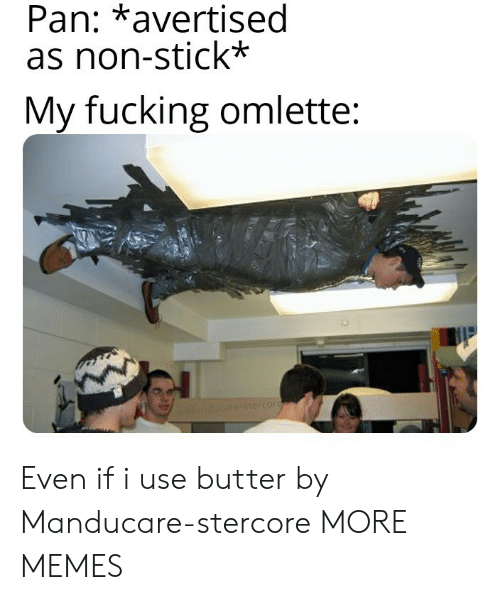 Dank, Fucking, and Memes: Pan: *avertised  as non-stick*  My fucking omlette:  WManducare-stercore Even if i use butter by Manducare-stercore MORE MEMES
