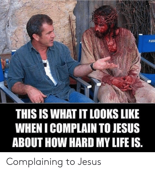 Jesus, Life, and How: PANA  THIS IS WHAT IT LOOKS LIKE  WHEN I COMPLAIN TO JESUS  ABOUT HOW HARD MY LIFE IS Complaining to Jesus
