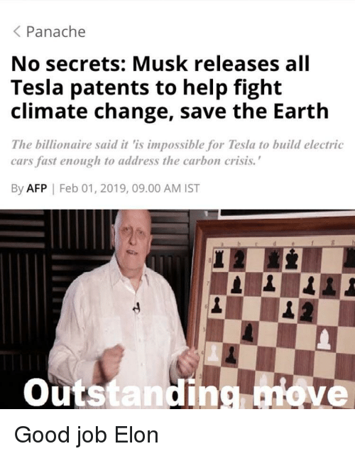 """Cars, Earth, and Good: Panache  No secrets: Musk releases all  Tesla patents to help fight  climate change, save the Earth  The billionaire said it 'is impossible for Tesla to build electric  cars fast enough to address the carbon crisis.""""  By AFP 